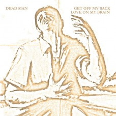 DEAD MAN - Get Off My Back / Love On My Brain (2011) EP